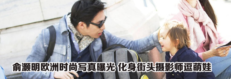 俞灏明欧洲时尚写真曝光 化身街头摄影师逗萌娃图片